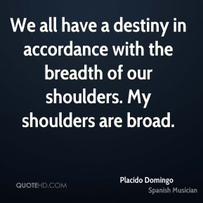 Placido Domingo - We all have a destiny in accordance with the breadth of our shoulders. My shoulders are broad.