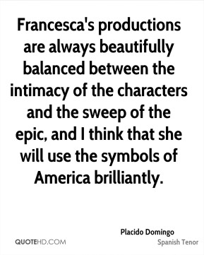 Placido Domingo  - Francesca's productions are always beautifully balanced between the intimacy of the characters and the sweep of the epic, and I think that she will use the symbols of America brilliantly.