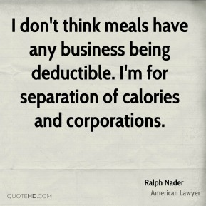 Ralph Nader - I don't think meals have any business being deductible. I'm for separation of calories and corporations.