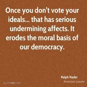 Ralph Nader - Once you don't vote your ideals... that has serious undermining affects. It erodes the moral basis of our democracy.