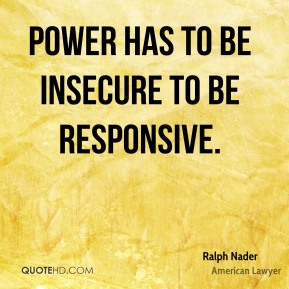 Ralph Nader - Power has to be insecure to be responsive.