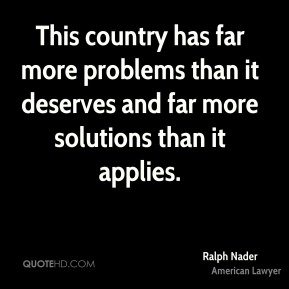 Ralph Nader - This country has far more problems than it deserves and far more solutions than it applies.