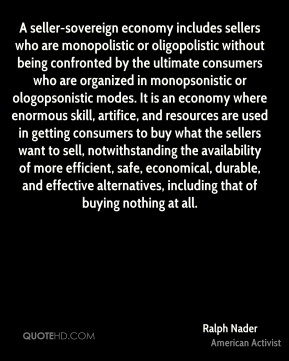 Ralph Nader  - A seller-sovereign economy includes sellers who are monopolistic or oligopolistic without being confronted by the ultimate consumers who are organized in monopsonistic or ologopsonistic modes. It is an economy where enormous skill, artifice, and resources are used in getting consumers to buy what the sellers want to sell, notwithstanding the availability of more efficient, safe, economical, durable, and effective alternatives, including that of buying nothing at all.