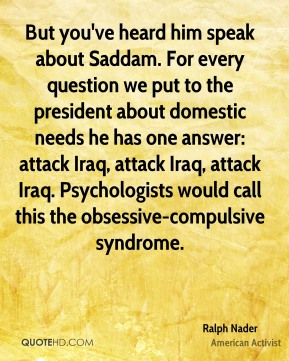 Ralph Nader  - But you've heard him speak about Saddam. For every question we put to the president about domestic needs he has one answer: attack Iraq, attack Iraq, attack Iraq. Psychologists would call this the obsessive-compulsive syndrome.