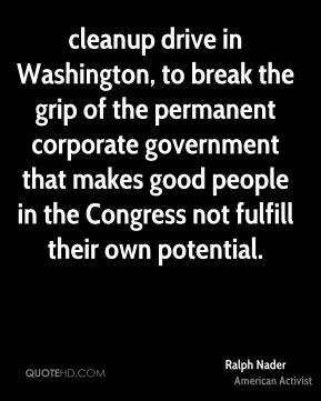 Ralph Nader  - cleanup drive in Washington, to break the grip of the permanent corporate government that makes good people in the Congress not fulfill their own potential.