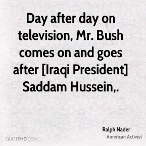 Ralph Nader  - Day after day on television, Mr. Bush comes on and goes after [Iraqi President] Saddam Hussein.