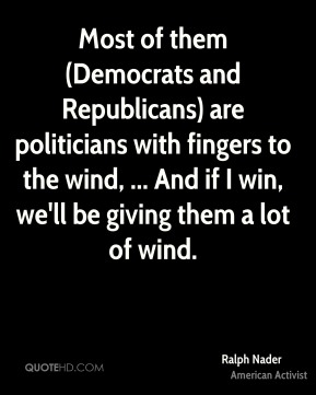 Most of them (Democrats and Republicans) are politicians with fingers to the wind, ... And if I win, we'll be giving them a lot of wind.