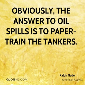 Obviously, the answer to oil spills is to paper-train the tankers.