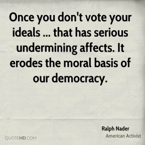 Ralph Nader  - Once you don't vote your ideals ... that has serious undermining affects. It erodes the moral basis of our democracy.