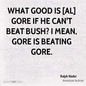 What good is [Al] Gore if he can't beat Bush? I mean, Gore is beating Gore.
