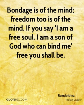 Ramakrishna - Bondage is of the mind; freedom too is of the mind. If you say 'I am a free soul. I am a son of God who can bind me' free you shall be.