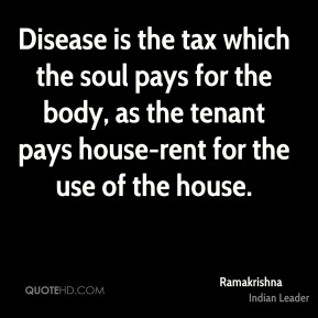 Disease is the tax which the soul pays for the body, as the tenant pays house-rent for the use of the house.