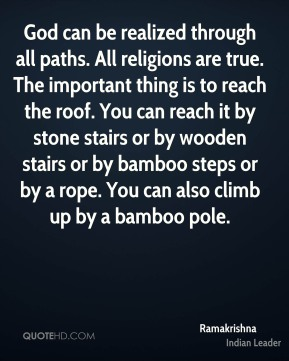 God can be realized through all paths. All religions are true. The important thing is to reach the roof. You can reach it by stone stairs or by wooden stairs or by bamboo steps or by a rope. You can also climb up by a bamboo pole.