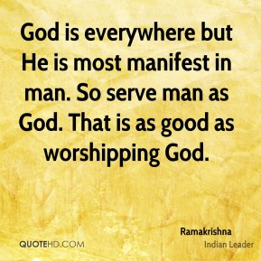 God is everywhere but He is most manifest in man. So serve man as God. That is as good as worshipping God.