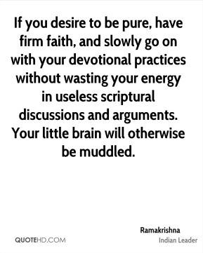 If you desire to be pure, have firm faith, and slowly go on with your devotional practices without wasting your energy in useless scriptural discussions and arguments. Your little brain will otherwise be muddled.
