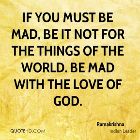 If you must be mad, be it not for the things of the world. Be mad with the love of God.