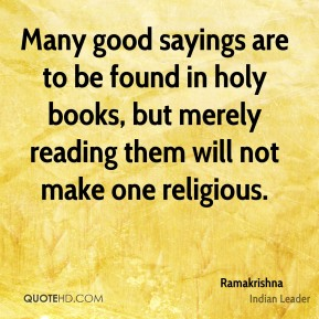 Many good sayings are to be found in holy books, but merely reading them will not make one religious.