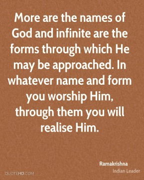 More are the names of God and infinite are the forms through which He may be approached. In whatever name and form you worship Him, through them you will realise Him.