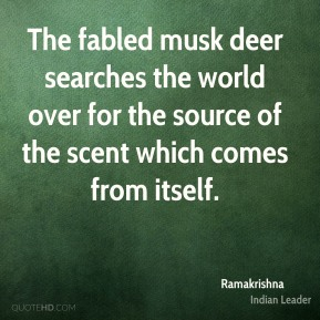 The fabled musk deer searches the world over for the source of the scent which comes from itself.