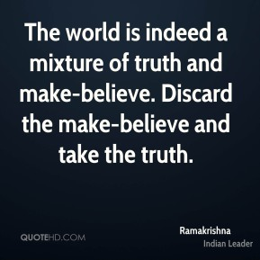 Ramakrishna - The world is indeed a mixture of truth and make-believe. Discard the make-believe and take the truth.