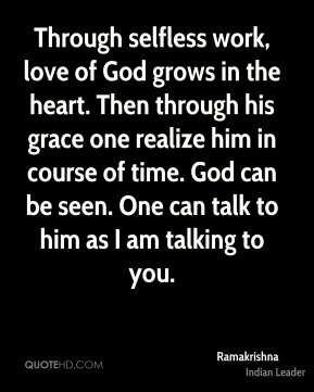 Through selfless work, love of God grows in the heart. Then through his grace one realize him in course of time. God can be seen. One can talk to him as I am talking to you.