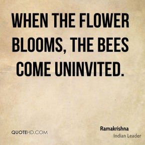 Ramakrishna - When the flower blooms, the bees come uninvited.