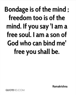 Ramakrishna  - Bondage is of the mind ; freedom too is of the mind. If you say 'I am a free soul. I am a son of God who can bind me' free you shall be.