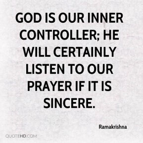 Ramakrishna  - God is our inner controller; He will certainly listen to our prayer if it is sincere.