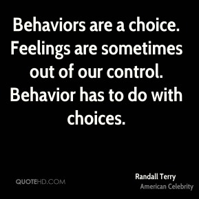 Behaviors are a choice. Feelings are sometimes out of our control. Behavior has to do with choices.
