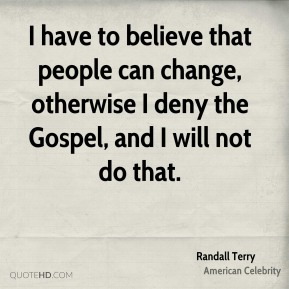 Randall Terry - I have to believe that people can change, otherwise I deny the Gospel, and I will not do that.
