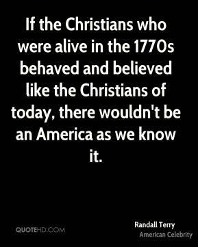 Randall Terry - If the Christians who were alive in the 1770s behaved and believed like the Christians of today, there wouldn't be an America as we know it.