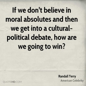 If we don't believe in moral absolutes and then we get into a cultural-political debate, how are we going to win?