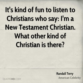 It's kind of fun to listen to Christians who say: I'm a New Testament Christian. What other kind of Christian is there?