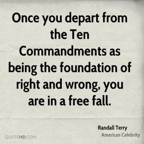 Randall Terry - Once you depart from the Ten Commandments as being the foundation of right and wrong, you are in a free fall.