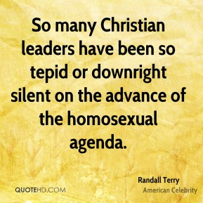 Randall Terry - So many Christian leaders have been so tepid or downright silent on the advance of the homosexual agenda.