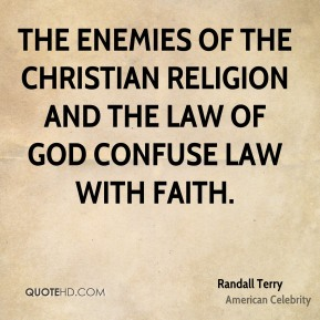 Randall Terry - The enemies of the Christian religion and the Law of God confuse law with faith.