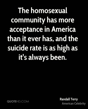 Randall Terry - The homosexual community has more acceptance in America than it ever has, and the suicide rate is as high as it's always been.