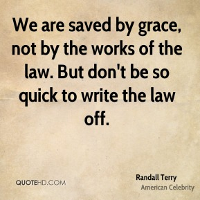 Randall Terry - We are saved by grace, not by the works of the law. But don't be so quick to write the law off.
