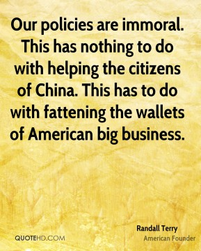 Randall Terry  - Our policies are immoral. This has nothing to do with helping the citizens of China. This has to do with fattening the wallets of American big business.