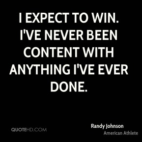 I expect to win. I've never been content with anything I've ever done.