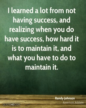 I learned a lot from not having success, and realizing when you do have success, how hard it is to maintain it, and what you have to do to maintain it.