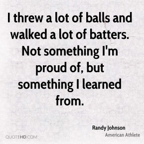 Randy Johnson - I threw a lot of balls and walked a lot of batters. Not something I'm proud of, but something I learned from.