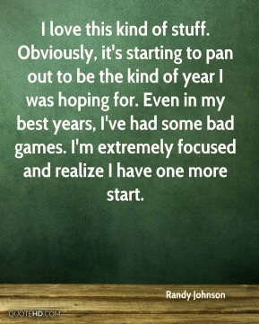 I love this kind of stuff. Obviously, it's starting to pan out to be the kind of year I was hoping for. Even in my best years, I've had some bad games. I'm extremely focused and realize I have one more start.
