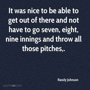 It was nice to be able to get out of there and not have to go seven, eight, nine innings and throw all those pitches.
