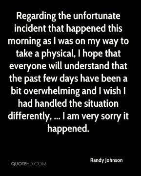 Regarding the unfortunate incident that happened this morning as I was on my way to take a physical, I hope that everyone will understand that the past few days have been a bit overwhelming and I wish I had handled the situation differently, ... I am very sorry it happened.