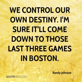 We control our own destiny. I'm sure it'll come down to those last three games in Boston.