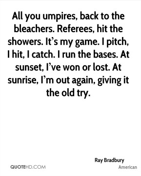 All you umpires, back to the bleachers. Referees, hit the showers. It's my game. I pitch, I hit, I catch. I run the bases. At sunset, I've won or lost. At sunrise, I'm out again, giving it the old try.