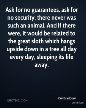 Ask for no guarantees, ask for no security, there never was such an animal. And if there were, it would be related to the great sloth which hangs upside down in a tree all day every day, sleeping its life away.
