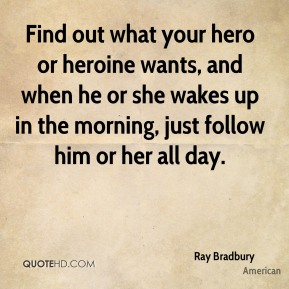 Ray Bradbury  - Find out what your hero or heroine wants, and when he or she wakes up in the morning, just follow him or her all day.