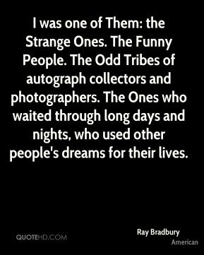 I was one of Them: the Strange Ones. The Funny People. The Odd Tribes of autograph collectors and photographers. The Ones who waited through long days and nights, who used other people's dreams for their lives.